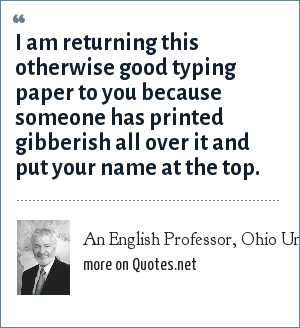 An English Professor, Ohio University: I am returning this otherwise good typing paper to you because someone has printed gibberish all over it and put your name at the top.