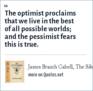 James Branch Cabell, The Silver Stallion, 1926: The optimist proclaims that we live in the best of all possible worlds; and the pessimist fears this is true.