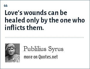 Publilius Syrus: Love's wounds can be healed only by the one who inflicts them.