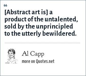 Al Capp: [Abstract art is] a product of the untalented, sold by the unprincipled to the utterly bewildered.