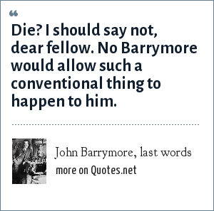 John Barrymore, last words: Die? I should say not, dear fellow. No Barrymore would allow such a conventional thing to happen to him.