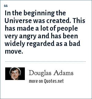 Douglas Adams: In the beginning the Universe was created. This has made a lot of people very angry and has been widely regarded as a bad move.
