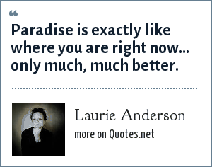 Laurie Anderson: Paradise is exactly like where you are right now... only much, much better.
