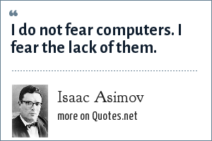 Isaac Asimov: I do not fear computers. I fear the lack of them.