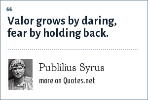 Publilius Syrus: Valor grows by daring, fear by holding back.