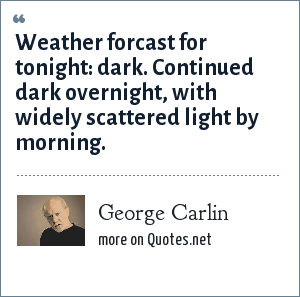 George Carlin: Weather forcast for tonight: dark. Continued dark overnight, with widely scattered light by morning.