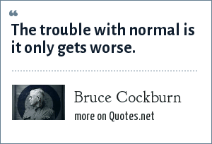 Bruce Cockburn: The trouble with normal is it only gets worse.