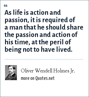 Oliver Wendell Holmes Jr.: As life is action and passion, it is required of a man that he should share the passion and action of his time, at the peril of being not to have lived.