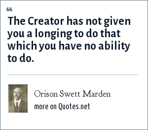 Orison Swett Marden: The Creator has not given you a longing to do that which you have no ability to do.