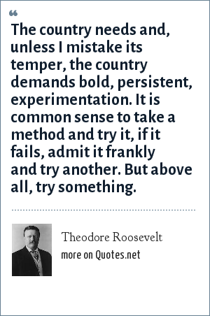 Theodore Roosevelt: The country needs and, unless I mistake its temper, the country demands bold, persistent, experimentation. It is common sense to take a method and try it, if it fails, admit it frankly and try another. But above all, try something.