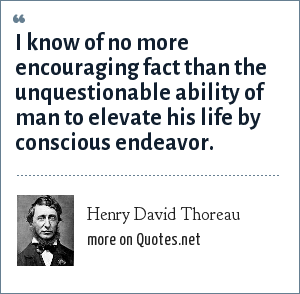 Henry David Thoreau: I know of no more encouraging fact than the unquestionable ability of man to elevate his life by conscious endeavor.