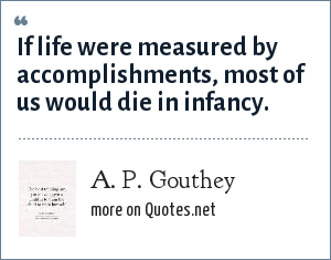 A. P. Gouthey: If life were measured by accomplishments, most of us would die in infancy.
