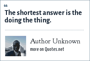 Author Unknown: The shortest answer is the doing the thing.