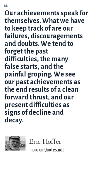 Eric Hoffer: Our achievements speak for themselves. What we have to keep track of are our failures, discouragements and doubts. We tend to forget the past difficulties, the many false starts, and the painful groping. We see our past achievements as the end results of a clean forward thrust, and our present difficulties as signs of decline and decay.