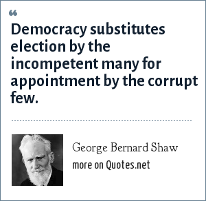 George Bernard Shaw: Democracy substitutes election by the incompetent many for appointment by the corrupt few.