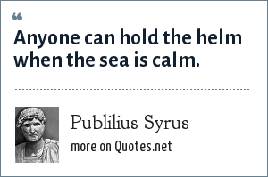 Publilius Syrus: Anyone can hold the helm when the sea is calm.