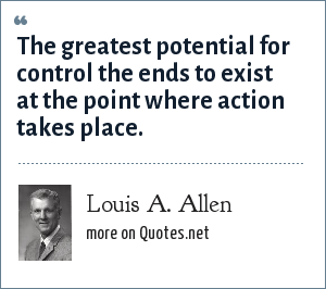 Louis A. Allen: The greatest potential for control the ends to exist at the point where action takes place.