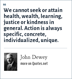 John Dewey: We cannot seek or attain health, wealth, learning, justice or kindness in general. Action is always specific, concrete, individualized, unique.