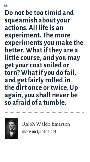 Ralph Waldo Emerson: Do not be too timid and squeamish about your actions. All life is an experiment. The more experiments you make the better. What if they are a little course, and you may get your coat soiled or torn? What if you do fail, and get fairly rolled in the dirt once or twice. Up again, you shall never be so afraid of a tumble.