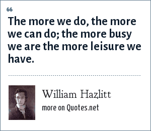 William Hazlitt: The more we do, the more we can do; the more busy we are the more leisure we have.