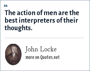 John Locke: The action of men are the best interpreters of their thoughts.