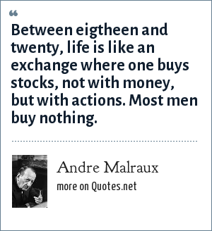 Andre Malraux: Between eigtheen and twenty, life is like an exchange where one buys stocks, not with money, but with actions. Most men buy nothing.