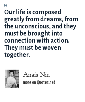 Anais Nin: Our life is composed greatly from dreams, from the unconscious, and they must be brought into connection with action. They must be woven together.