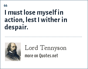 Lord Tennyson: I must lose myself in action, lest I wither in despair.