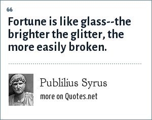 Publilius Syrus: Fortune is like glass--the brighter the glitter, the more easily broken.
