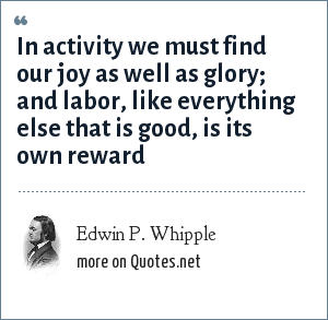 Edwin P. Whipple: In activity we must find our joy as well as glory; and labor, like everything else that is good, is its own reward