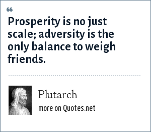 Plutarch: Prosperity is no just scale; adversity is the only balance to weigh friends.