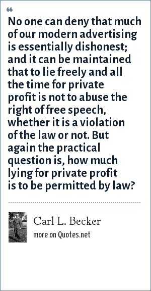 Carl L. Becker: No one can deny that much of our modern advertising is essentially dishonest; and it can be maintained that to lie freely and all the time for private profit is not to abuse the right of free speech, whether it is a violation of the law or not. But again the practical question is, how much lying for private profit is to be permitted by law?