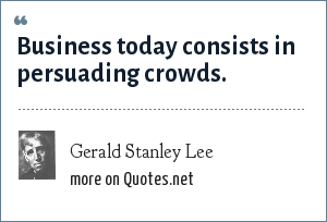 Gerald Stanley Lee: Business today consists in persuading crowds.