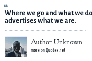 Author Unknown: Where we go and what we do advertises what we are.