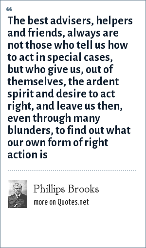 Phillips Brooks: The best advisers, helpers and friends, always are not those who tell us how to act in special cases, but who give us, out of themselves, the ardent spirit and desire to act right, and leave us then, even through many blunders, to find out what our own form of right action is