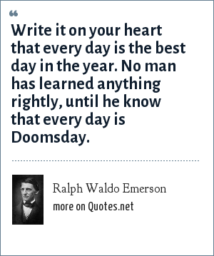 Ralph Waldo Emerson: Write it on your heart that every day is the best day in the year. No man has learned anything rightly, until he know that every day is Doomsday.