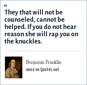 Benjamin Franklin: They that will not be counseled, cannot be helped. If you do not hear reason she will rap you on the knuckles.