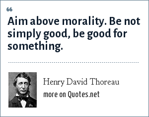 Henry David Thoreau: Aim above morality. Be not simply good, be good for something.