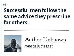 Author Unknown: Successful men follow the same advice they prescribe for others.