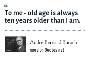 Andre Bernard Buruch: To me - old age is always ten years older than I am.