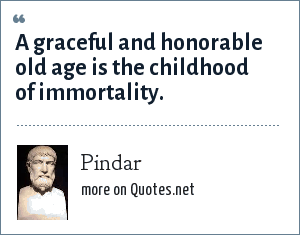 Pindar: A graceful and honorable old age is the childhood of immortality.