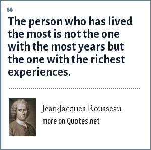 Jean-Jacques Rousseau: The person who has lived the most is not the one with the most years but the one with the richest experiences.