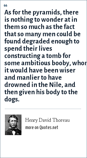 Henry David Thoreau: As for the pyramids, there is nothing to wonder at in them so much as the fact that so many men could be found degraded enough to spend their lives constructing a tomb for some ambitious booby, whom it would have been wiser and manlier to have drowned in the Nile, and then given his body to the dogs.