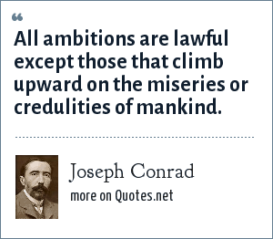 Joseph Conrad: All ambitions are lawful except those that climb upward on the miseries or credulities of mankind.