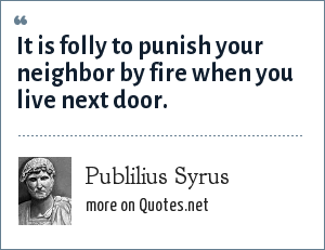 Publilius Syrus: It is folly to punish your neighbor by fire when you live next door.