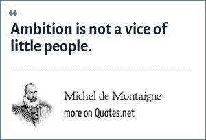 Michel de Montaigne: Ambition is not a vice of little people.