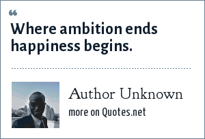 Author Unknown: Where ambition ends happiness begins.