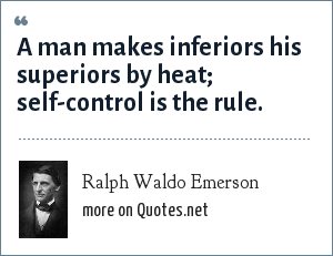 Ralph Waldo Emerson: A man makes inferiors his superiors by heat; self-control is the rule.