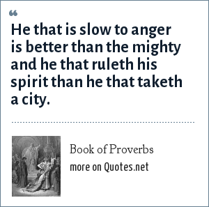 Book of Proverbs: He that is slow to anger is better than the mighty and he that ruleth his spirit than he that taketh a city.