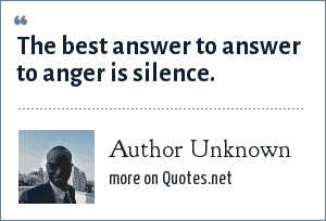 Author Unknown: The best answer to answer to anger is silence.